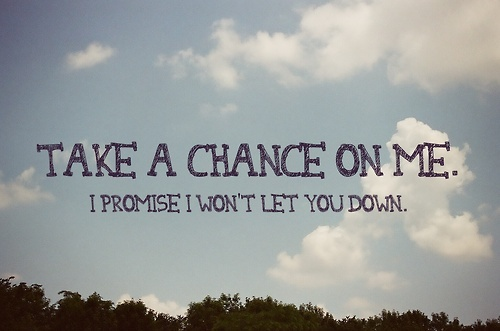Take a chance on me. I promise I won't let you down ...
