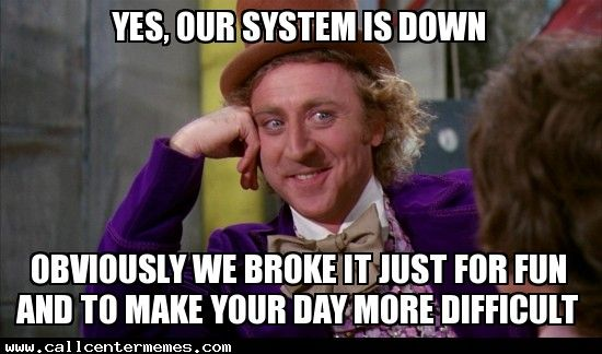 Yes, our system is down - http://www.callcentermemes.com/yes-our-system-is-down/