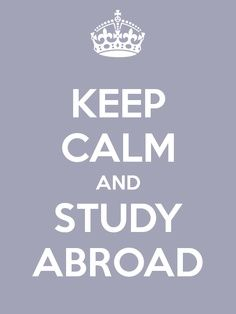 Keep Calm and Study Abroad! Great way to improve a second (third, fourth,...) language, meet new people from all around the world and know different places.