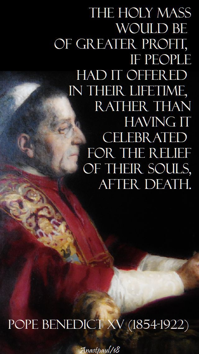 """""""The Holy Mass would be of greator profit, if people had it offered i their lifetime, rather than having it celebrated for the relief of their souls after death."""" - Pope Benedict XV - 4 Feb 2018 ~ AnaStpaul"""