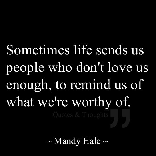 Sometimes life sends us people who don't love us enough, to remind us of what we're worthy of.