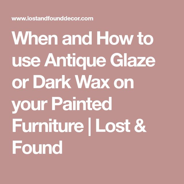 When and How to use Antique Glaze or Dark Wax on your Painted Furniture | Lost & Found