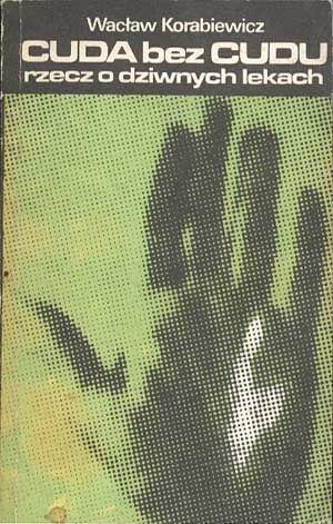 Cuda bez cudu. Rzecz o dziwnych lekach, Wacław Korabiewicz, LSW, 1988, http://www.antykwariat.nepo.pl/cuda-bez-cudu-rzecz-o-dziwnych-lekach-waclaw-korabiewicz-p-942.html