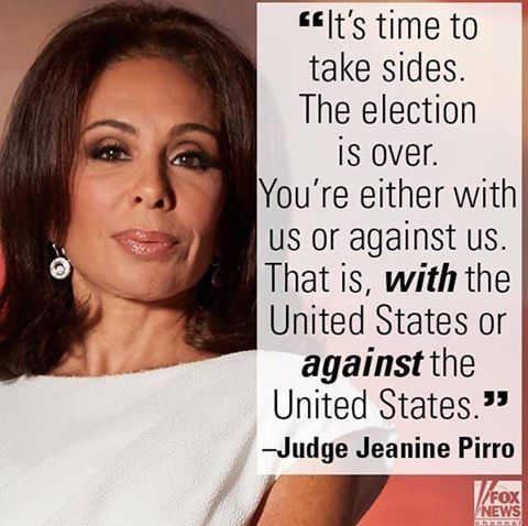 """It's time to take sides. The election is over. You're either with us or against us. That is, with the United States or against the United States."" -Judge Jeanine Pirro"