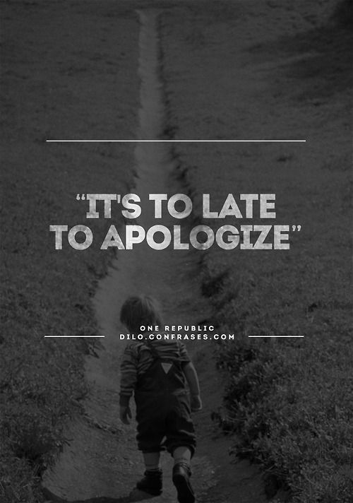 """""""It's to late to apologize"""" - One Republic"""
