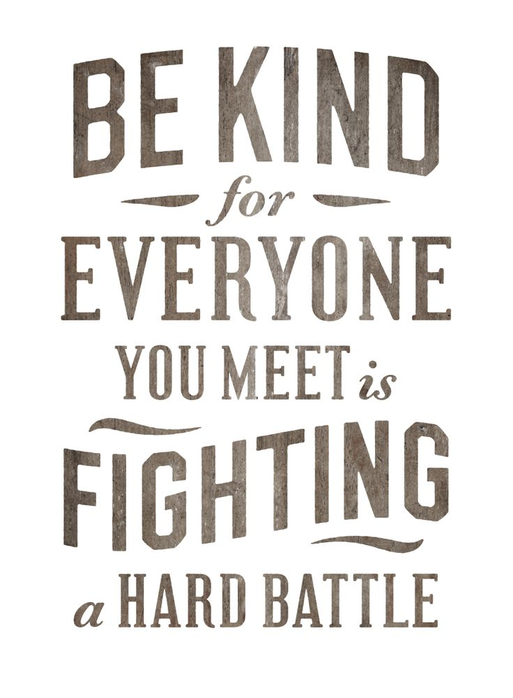 Be Kind. This has been one of my favorite thoughts for years.