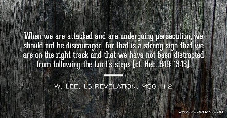 When we are attacked and are undergoing persecution, we should not be discouraged, for that is a strong sign that we are on the right track and that we have not been distracted from following the Lord's steps (cf. Heb. 6:19; 13:13). W. Lee, LS Revelation, msg. 12. More at www.agodman.com