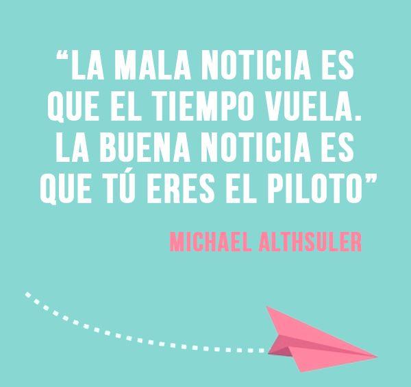 """""""La mala noticia es que el tiempo vuela. La buena noticia es que tú eres el piloto""""."""