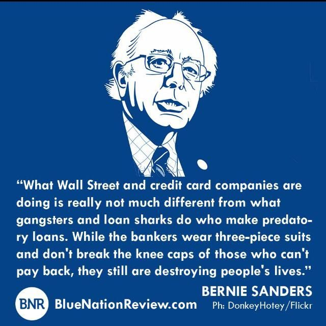 """""""What Wall Street and credit card companies are doing is really not much different from what gangsters and loan sharks do who make predatory loans. While the bankers wear three-piece suits and don't break the knee caps of those who can't pay back, they still are destroying people's lives."""" --Sen Bernie Sanders (I-Vt)"""
