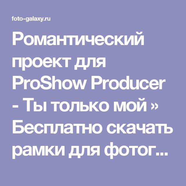 Романтический проект для ProShow Producer - Ты только мой » Бесплатно скачать рамки для фотографий,клипарт,шрифты,шаблоны для Photoshop,костюмы,рамки для фотошопа,обои,фоторамки,DVD обложки,футажи,свадебные футажи,детские футажи,школьные футажи,видеоредакторы,видеоуроки,скрап-наборы