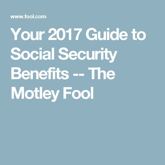 Your 2017 Guide to Social Security Benefits -- The Motley Fool