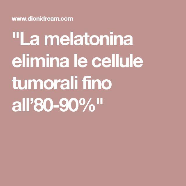 """La melatonina elimina le cellule tumorali fino all'80-90%"""