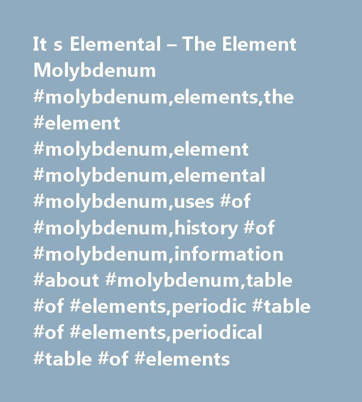 It s Elemental – The Element Molybdenum #molybdenum,elements,the #element #molybdenum,element #molybdenum,elemental #molybdenum,uses #of #molybdenum,history #of #molybdenum,information #about #molybdenum,table #of #elements,periodic #table #of #elements,periodical #table #of #elements http://el-paso.remmont.com/it-s-elemental-the-element-molybdenum-molybdenumelementsthe-element-molybdenumelement-molybdenumelemental-molybdenumuses-of-molybdenumhistory-of-molybdenuminformation-about-molybde…