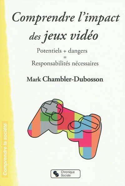 """306.48 CHA - Comprendre l'impact des jeux vidéo / M. Chambler. """"Comprendre l'impact des jeux vidéo Potentiels + dangers = Responsabilités nécessaires Le succès des jeux vidéo, qui remonte au début des années 1980, connaît en ce début de siècle un développement remarquable."""""""