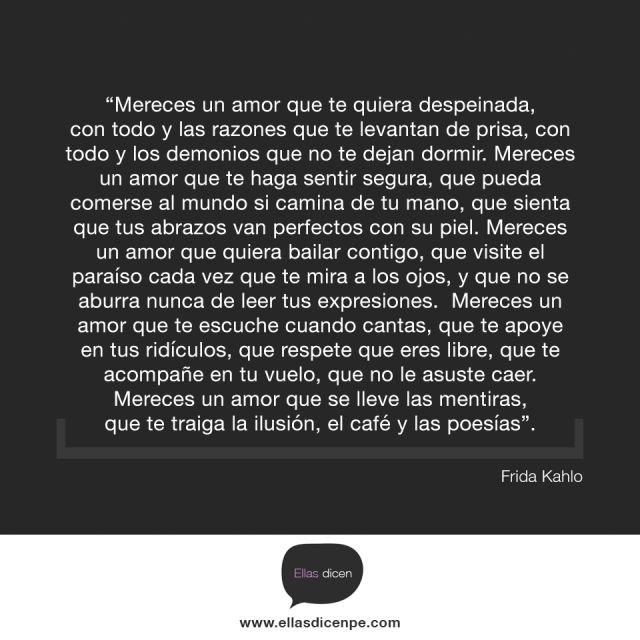 """Frida Kahlo – """"Mereces un amor que te quiera despeinada, con todo y las razones que te levantan de prisa, con todo y los demonios que no te dejan dormir. Mereces un amor que te haga sentir segura, que pueda comerse al mundo si camina de tu mano, que sienta que tus abrazos van perfectos con su piel. Mereces un amor que quiera bailar contigo, que visite el paraíso cada vez que te mira a los ojos, y que no se aburra nunca de leer tus expresiones. Mereces un amor que te escuche cuando cantas…"""