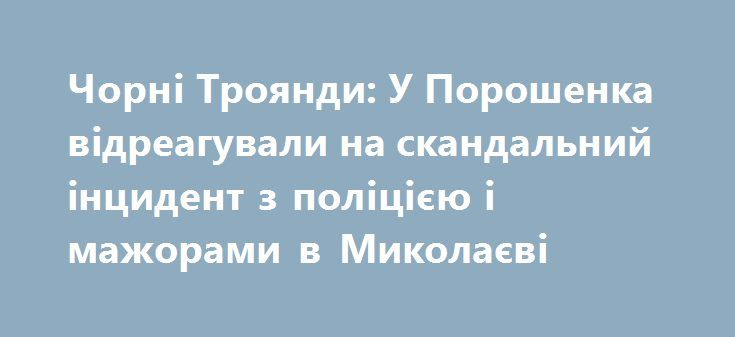 http://amp.gs/8w9r  Чорні Троянди: У Порошенка відреагували на скандальний інцидент з поліцією і мажорами в Миколаєві