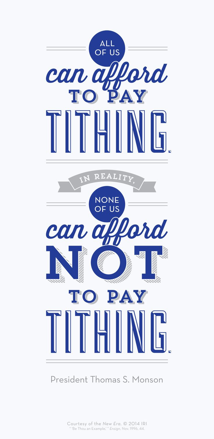 All of us can afford to pay Tithing.  In reality none of us can afford NOT to pay Tithing - President Thomas S. Monson.