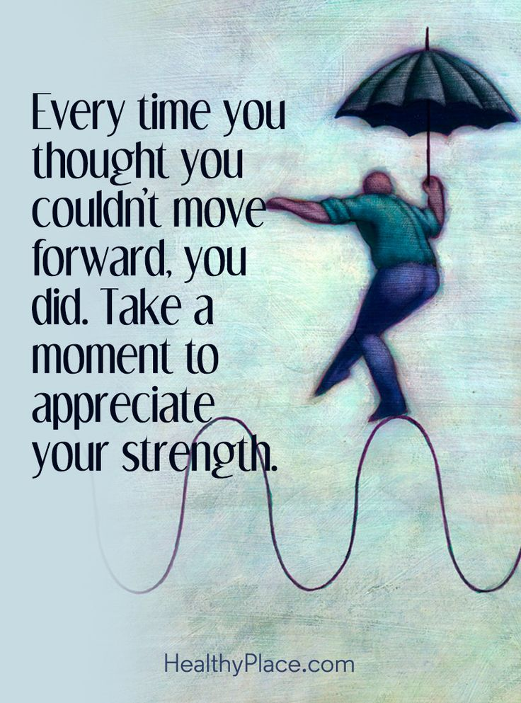 Quote on mental health: Every time you thought you couldn't move forward, you did. Take a moment to appreciate your strength. www.HealthyPlace.com