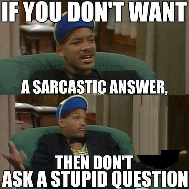 Well I ask the stupid question most of the time honestly