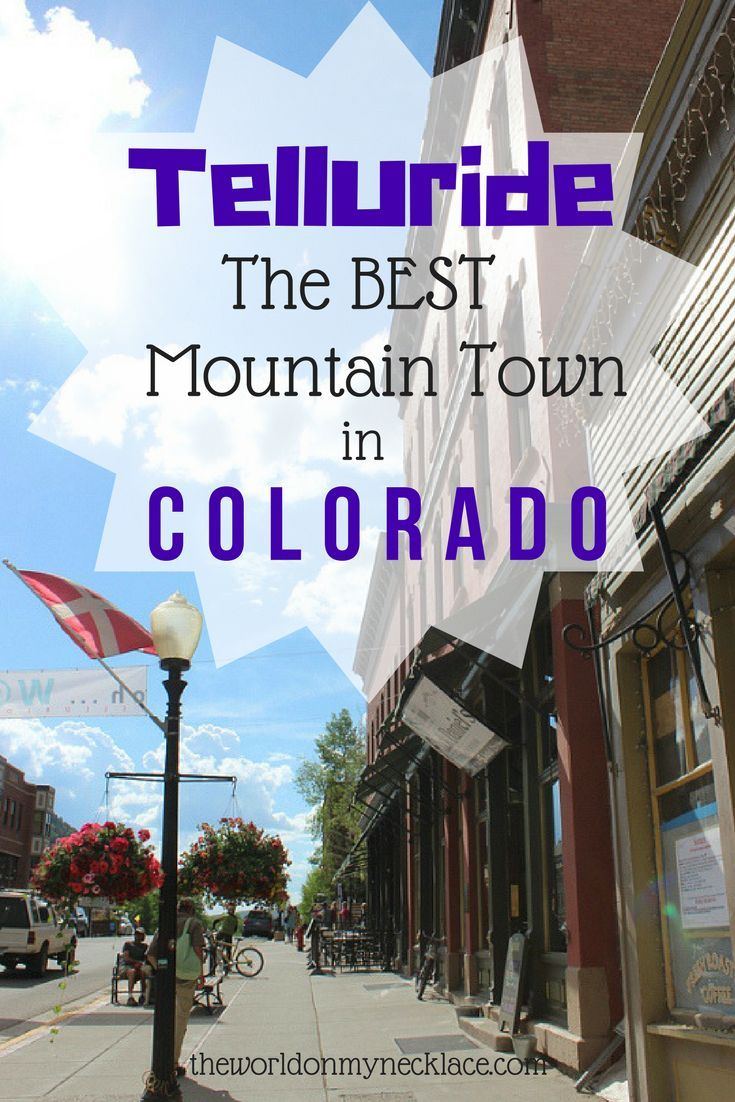 Telluride: The BEST Mountain Town in Colorado.Telluride is located in a box canyon, and is surrounded on three sides by formidable mountains, steep and forested and topped with rocky crags. In the distance, impressive waterfalls tumble to jagged rocks bel