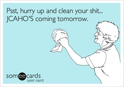 Psst, hurry up and clean your shit... JCAHO'S coming tomorrow.