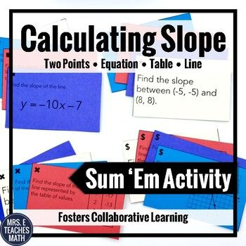 Slope Sum 'Em Activity - This is a fun activity that gets students working together and excited to practice finding slope! Students will find slope from an equation, from two points, from a table, and from a line.