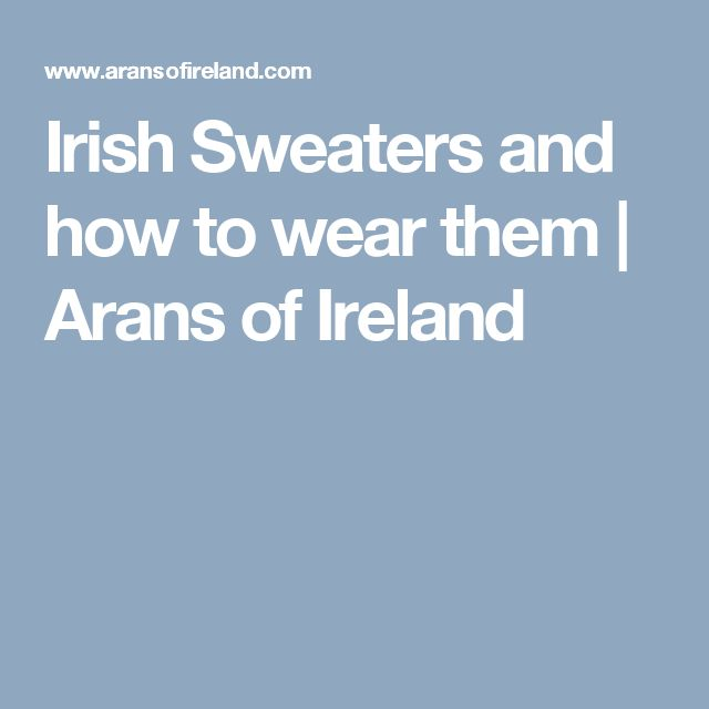 Irish Sweaters and how to wear them | Arans of Ireland