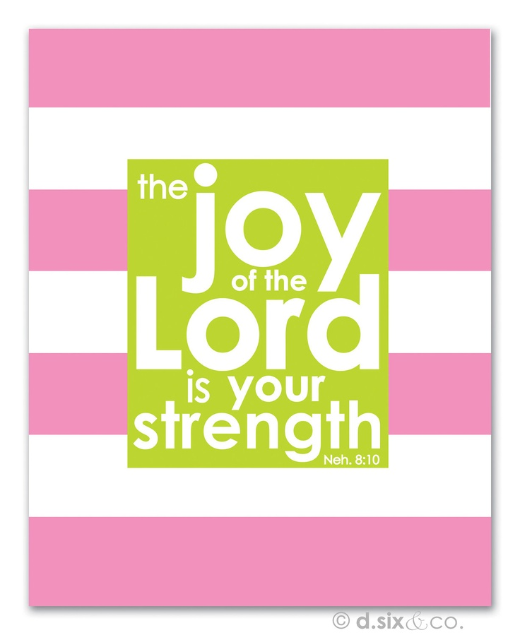 The joy of the Lord is your strength. Neh. 8:10