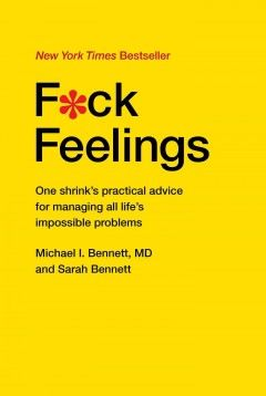 F*ck feelings by Michael I. Bennett, MD, and Sarah Bennet. The only self-help book you'll ever need, from a psychiatrist who will help you put aside your unrealistic wishes, stop trying to change things you can't change, and do the best with what you can control--the first steps to solving all of life's impossible problems