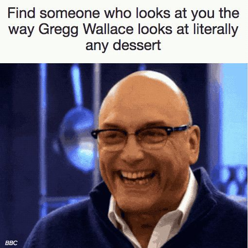 """""""Find someone who looks at you the way Gregg Wallace looks at literally ANY dessert."""""""