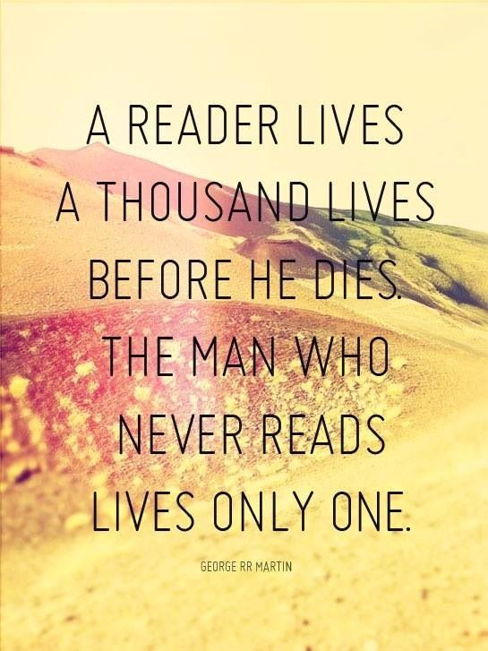 A reader lives a thousand lives before he dies. The man who never reads lives only one.