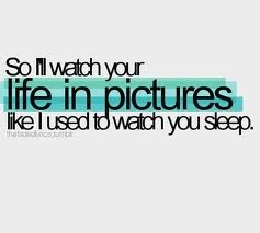 So I'll watch your life in picture like I used to watch you sleep