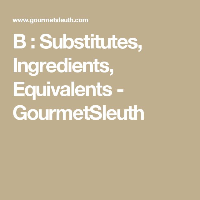 B : Substitutes, Ingredients, Equivalents - GourmetSleuth