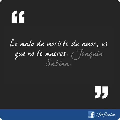Lo malo de no morirte de amor,es que no te mueres. Joaquín Sabina.
