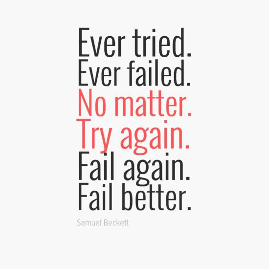 Ever tried. Ever failed. No matter. Try again. Fail again. Fail better. – Samuel Beckett thedailyquotes.com