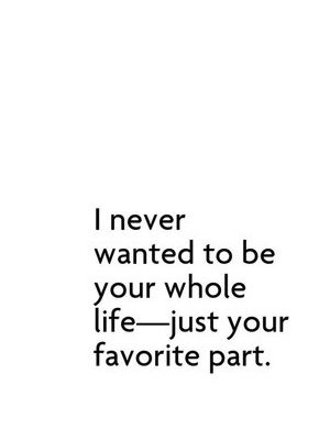 I Never Wanted To Be Your Whole Life Just Your Quotes At Repinnednet