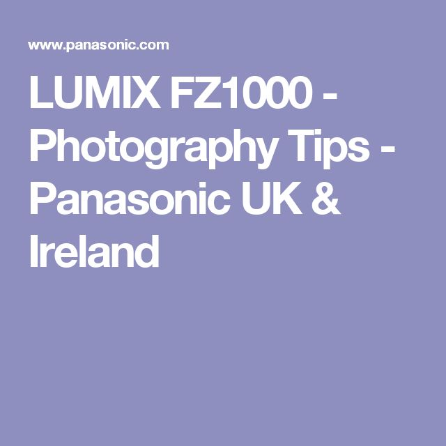 LUMIX FZ1000 - Photography Tips - Panasonic UK & Ireland