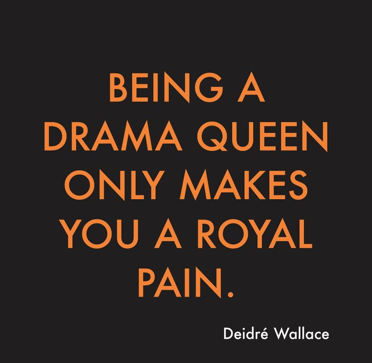 Drama queens are a royal pain!!!