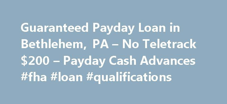 Guaranteed Payday Loan in Bethlehem, PA – No Teletrack $200 – Payday Cash Advances #fha #loan #qualifications http://loans.remmont.com/guaranteed-payday-loan-in-bethlehem-pa-no-teletrack-200-payday-cash-advances-fha-loan-qualifications/  #guaranteed payday loans # Guaranteed Payday Loan in Bethlehem, PA No Teletrack $200 Guaranteed Payday Loan in Bethlehem, PA No Teletrack 200 Dollars I need a payday loan with no Teletrack. I am in Bethlehem, PA and only need $200 and can give security so it…
