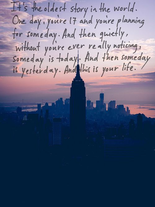 It's the oldest story in the world. One day, you're 17 and you're planning for someday. And then quitely, without you're ever really noticing, someday is today. And then someday is yesterday. And this is your life.