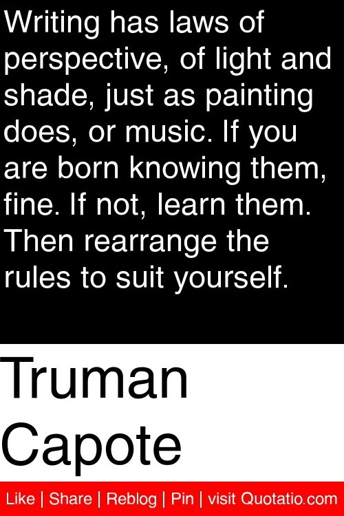 Truman Capote - Writing has laws of perspective, of light and shade, just as painting does, or music. If you are born knowing them, fine. If not, learn them. Then rearrange the rules to suit yourself. #quotations #quotes