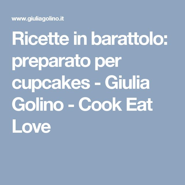 Ricette in barattolo: preparato per cupcakes - Giulia Golino - Cook Eat Love
