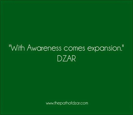 """With Awareness comes expansion."" DZAR  #freedom #thepathofdzar #joy #wisdom #awareness  http://www.thepathofdzar.com"