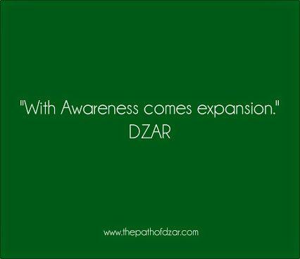 """With Awareness comes expansion."" DZAR  #freedom #thepathofdzar #joy #wisdom #awareness  http://www.thepathofdzar.com"