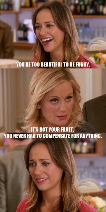 You're too beautiful to be funny. It's not your fault, you never had to compensate for anything. - Leslie Knope to Ann Perkins, Parks and Rec
