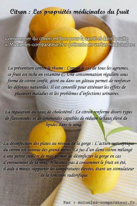 #Citron : Les propriétés médicinales du fruit  Le citron serait un produit miraculeux pour tuer les cellules cancéreuses. On lui attribue plusieurs vertus mais la plus intéressante est l'effet qu'elle produit sur les kystes et les tumeurs. Cette plante est un remède prouvé contre les cancers de tous types.  - Utilisation thérapeutique du Citron :   * Pouvoir antiseptique   * Circulation sanguine   * Citron et digestion http://www.mutuelles-comparateur.fr/citron-vertus-therapeutiques