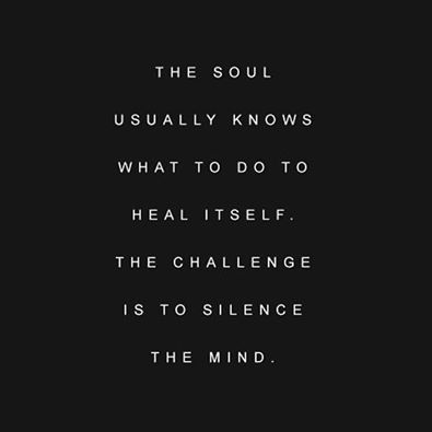 The soul usually knows what to do to heal itself. The challenge is to silence the mind