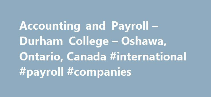 Accounting and Payroll – Durham College – Oshawa, Ontario, Canada #international #payroll #companies http://hawai.nef2.com/accounting-and-payroll-durham-college-oshawa-ontario-canada-international-payroll-companies/  # Accounting and Payroll Accounting and Payroll Accounting and Payroll Accounting and Payroll In order to be successful, companies need to proactively manage their payroll, assets, expenses, revenues and tax obligations, and evaluate whether their finances are being managed…