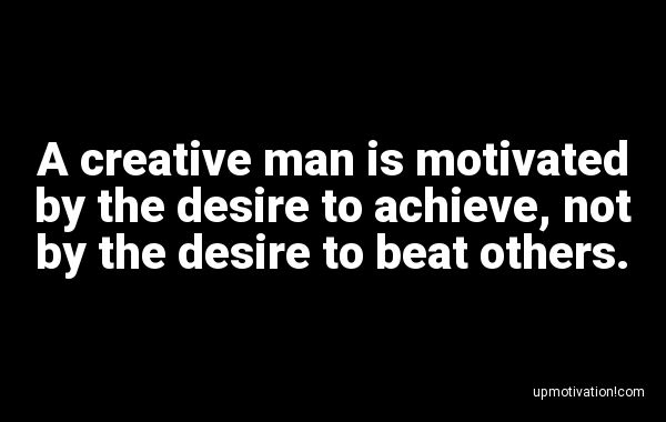A creative man is motivated by