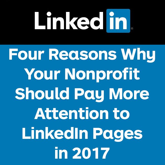 Odds are your nonprofit has a LinkedIn Page.Most nonprofits have claimed their pages and set up the basics,but very few regularly post on their LinkedIn Pages. Snapchat and Instagram may be all the buzz, but ignoring LinkedIn Pages is a mistake. In addition the reasons listed below, the demographics of LinkedIn usersbodes well for engaging donors and amazingly LinkedIn offers customer service. If you have questions or concerns, there's a real human being available to respond to your i...